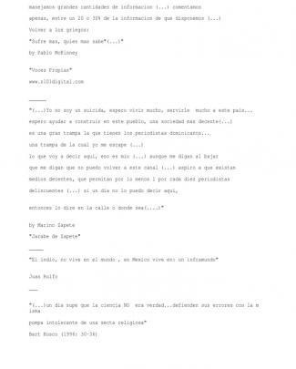 """""""(...) No Estamos Para Esos Discursitos De Izquierda O De Derecha (...)   Manejamos Grandes Cantidades De Informacion (...) Comentamos   Apenas, Entre Un 20 O 30% De La Informacion De Que Disponemos (...)  Volver A Los Griegos:  """"sufre Mas, Quien Mas Sabe""""(...)""""  By Pablo Mckinney   """"voces Propias""""  Www.z101digital.com   ______  """"(...)yo No Soy Un Suicida, Espero Vivir Mucho, Servirle  Mucho A Este Pais...  Espero Ayudar A Construir En Este Pueblo, Una Sociedad Mas Decente(...)  Es Una Gran Trampa La Que Tienen Los Periodistas Dominicanos...  Una Trampa De La Cual Yo Me Escape (...)  Lo Que Voy A Decir Aqui, Eso Es Mio (...) Aunque Me Digan Al Bajar   Que Me Digan Que No Puedo Volver A Este Canal (...) Aspiro A Que Existan   Medios Decentes, Que Permitan Por Lo Menos 1 Por Cada Diez Periodistas  Delincuentes (...) Si Un Dia No Lo Puedo Decir Aqui,    Entonces Lo Dire En La Calle O Donde Sea(....)""""   By Marino Zapete  """"jarabe De Zapete""""  _____  """"el Indio, No Vive En El Mundo , En Mexic"""