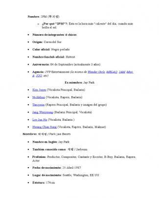"""2pm Nombre: 2pm (투피엠) O¿por Qué """"2pm""""?: ésta Es La Hora Más """"caliente"""" Del Día, Cuando Más Brilla El Sol. •Número De Integrantes: 6 Chicos •Origen: Corea Del Sur •Color Oficial: Negro Perlado •Nombre Fanclub Oficial: Hottest •Aniversario: 04 De Septiembre (actualmente 3 Años) •Agencia: Jyp Entertainment (la Misma De Wonder Girls, Mblaq, 2am, Miss A, Joo, Etc) Ex Miembro: Jay Park •Kim Junsu (vocalista Principal, Bailarín) •Nichkhun (vocalista, Rapero, Bailarín) •Taecyeon (rapero Principal, Bailarín Y Imagen Del Grupo) •Jang Wooyoung (bailarín Principal, Vocalista) •Lee Jun Ho (vocalista, Bailarín ) •Hwang Chan Sung (vocalista, Rapero, Bailarín, Maknae) Nombre: 박재범 / Park Jae Beom •Nombre En Inglés: Jay Park •Tambien Conocido Como: 재범 / Jaebeom •Profesion: Productor, Compositor, Cantante Y Escritor, B-boy, Bailarín, Rapero, Actor •Fecha De Nacimiento: 25-abril-1987 •Lugar De Nacimiento: Seattle, Washington, Ee.uu. •Estatura: 174cm •Peso: 60 Kg •Signo Zodiacal: Tauro"""